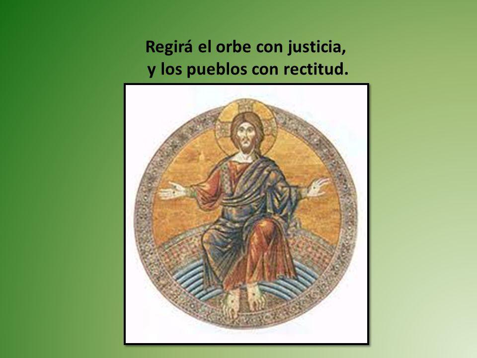 Regirá el orbe con justicia, y los pueblos con rectitud.
