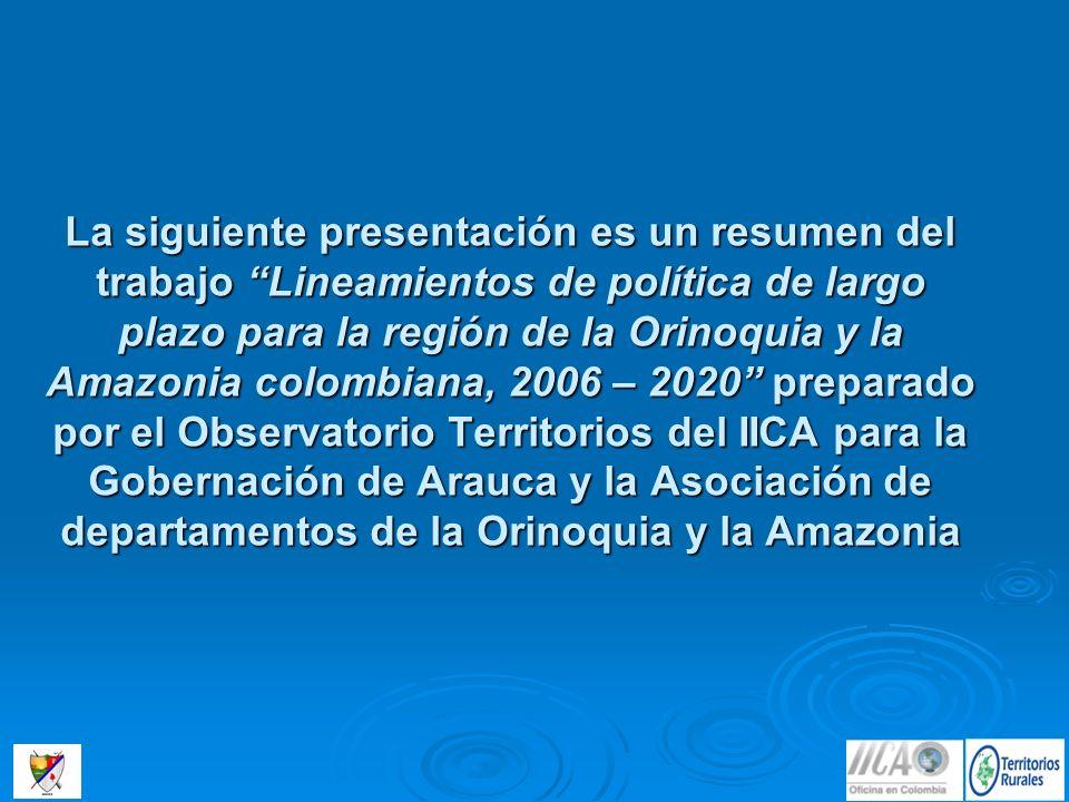 La siguiente presentación es un resumen del trabajo Lineamientos de política de largo plazo para la región de la Orinoquia y la Amazonia colombiana, 2006 – 2020 preparado por el Observatorio Territorios del IICA para la Gobernación de Arauca y la Asociación de departamentos de la Orinoquia y la Amazonia