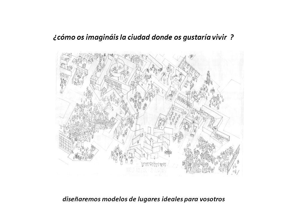 diseñaremos modelos de lugares ideales para vosotros