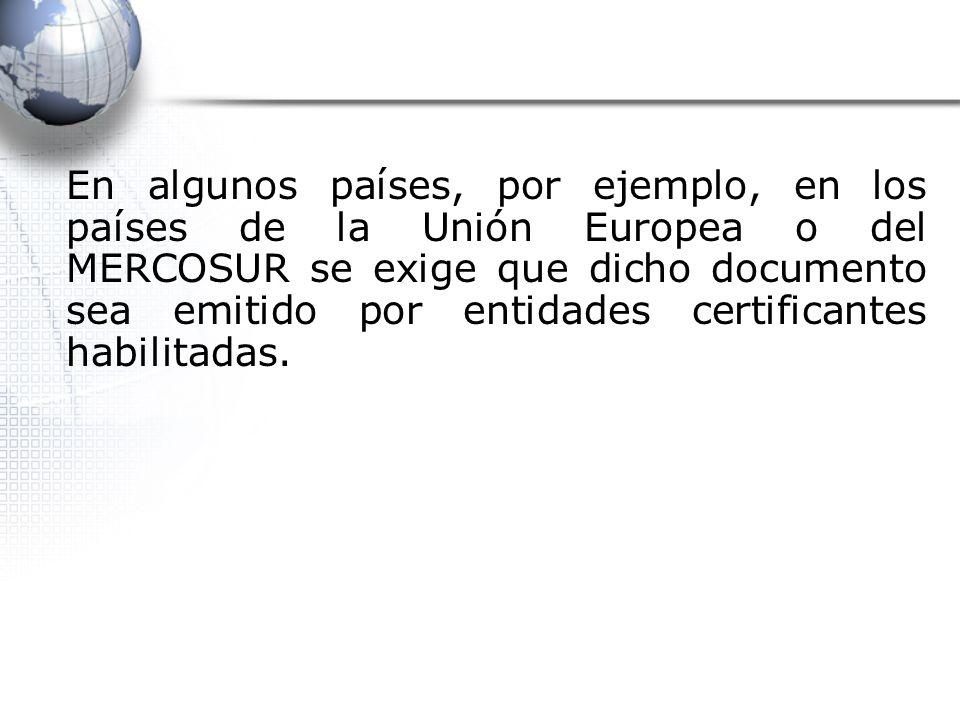 En algunos países, por ejemplo, en los países de la Unión Europea o del MERCOSUR se exige que dicho documento sea emitido por entidades certificantes habilitadas.