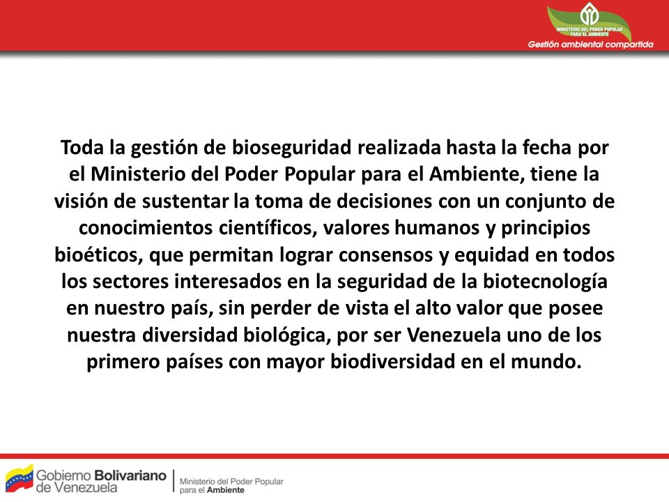 Toda la gestión de bioseguridad realizada hasta la fecha por el Ministerio del Poder Popular para el Ambiente, tiene la visión de sustentar la toma de decisiones con un conjunto de conocimientos científicos, valores humanos y principios bioéticos, que permitan lograr consensos y equidad en todos los sectores interesados en la seguridad de la biotecnología en nuestro país, sin perder de vista el alto valor que posee nuestra diversidad biológica, por ser Venezuela uno de los primero países con mayor biodiversidad en el mundo.