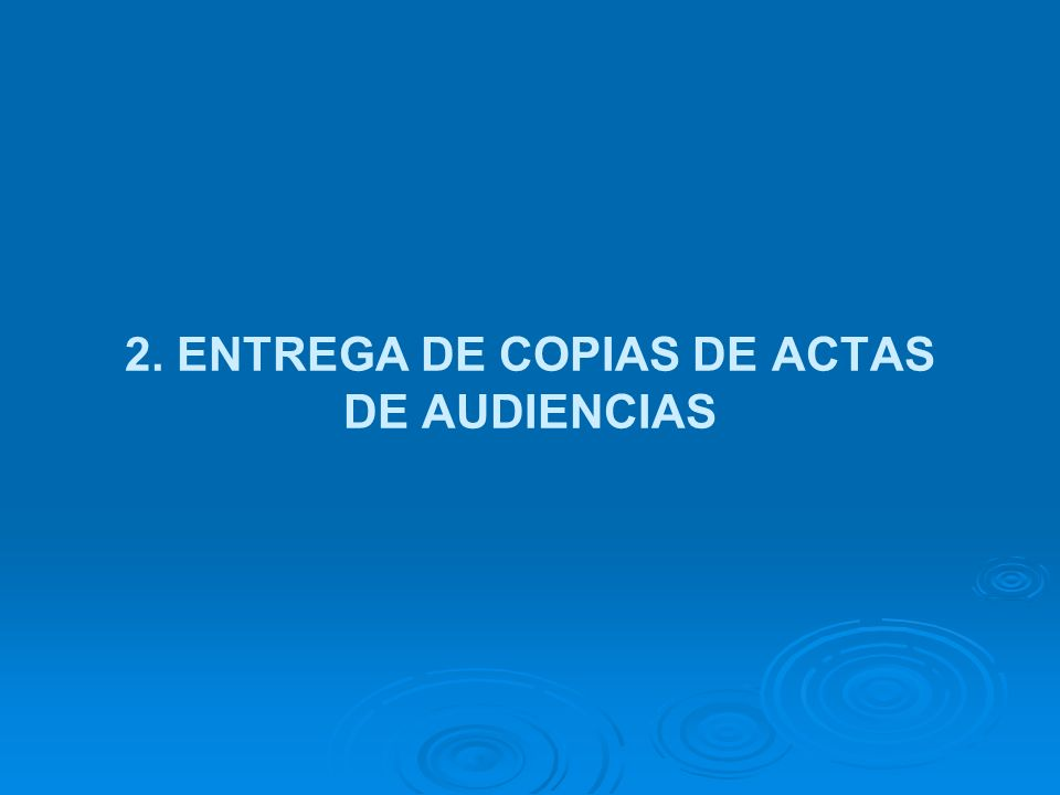 2. ENTREGA DE COPIAS DE ACTAS DE AUDIENCIAS
