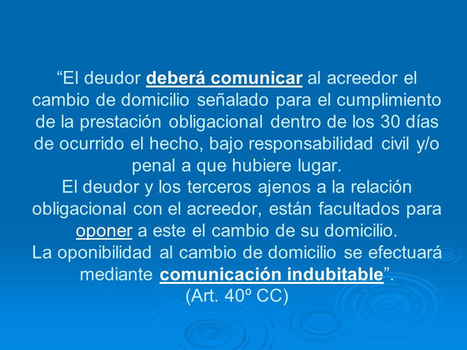 El deudor deberá comunicar al acreedor el cambio de domicilio señalado para el cumplimiento de la prestación obligacional dentro de los 30 días de ocurrido el hecho, bajo responsabilidad civil y/o penal a que hubiere lugar.