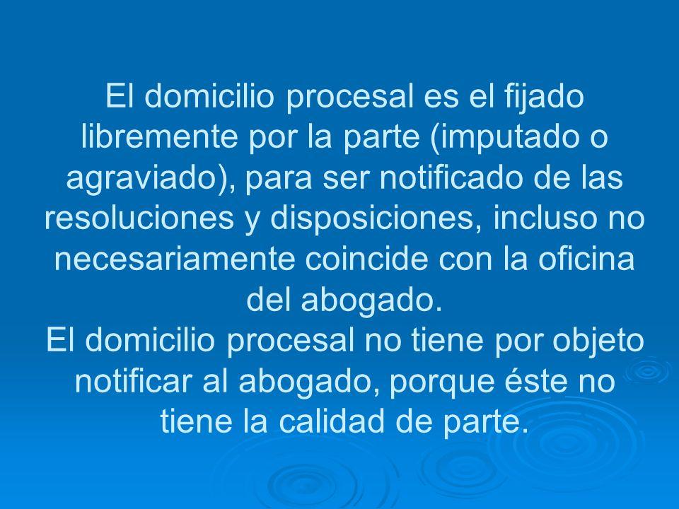 El domicilio procesal es el fijado libremente por la parte (imputado o agraviado), para ser notificado de las resoluciones y disposiciones, incluso no necesariamente coincide con la oficina del abogado.