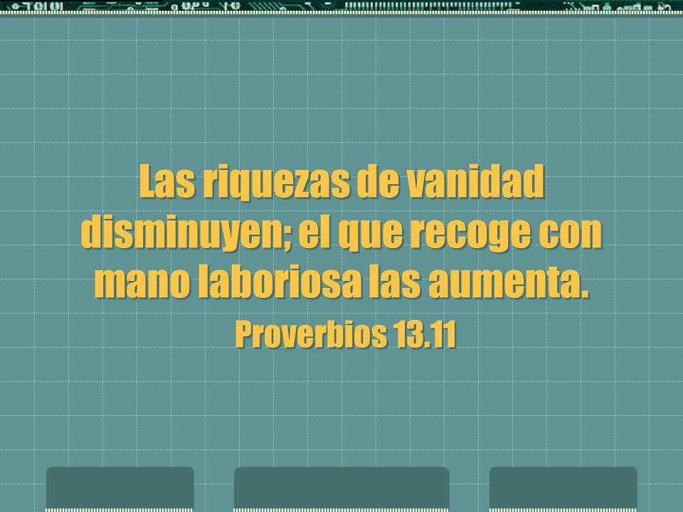 Las riquezas de vanidad disminuyen; el que recoge con mano laboriosa las aumenta. Proverbios 13.11