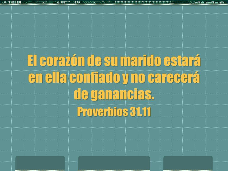 El corazón de su marido estará en ella confiado y no carecerá de ganancias. Proverbios 31.11