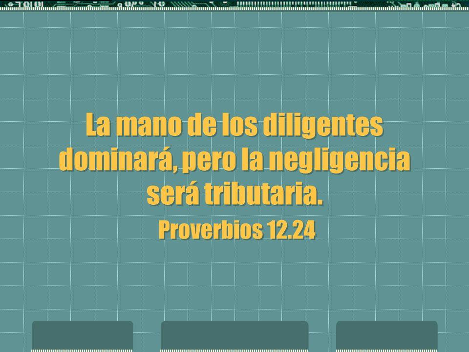 La mano de los diligentes dominará, pero la negligencia será tributaria. Proverbios 12.24