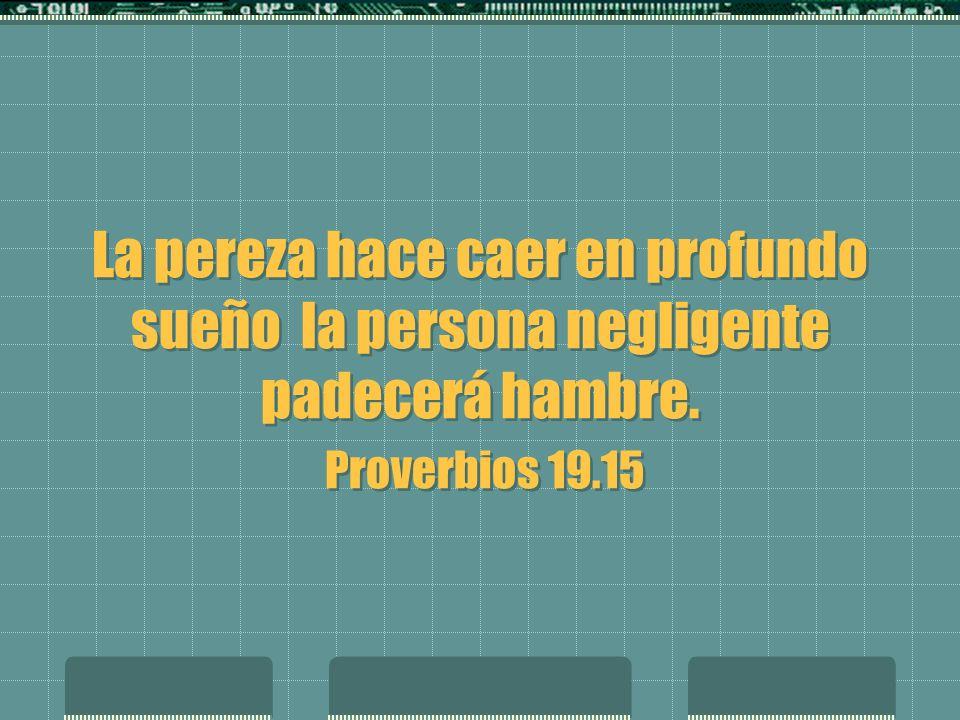 La pereza hace caer en profundo sueño la persona negligente padecerá hambre. Proverbios 19.15