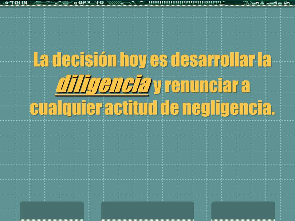 La decisión hoy es desarrollar la diligencia y renunciar a cualquier actitud de negligencia.