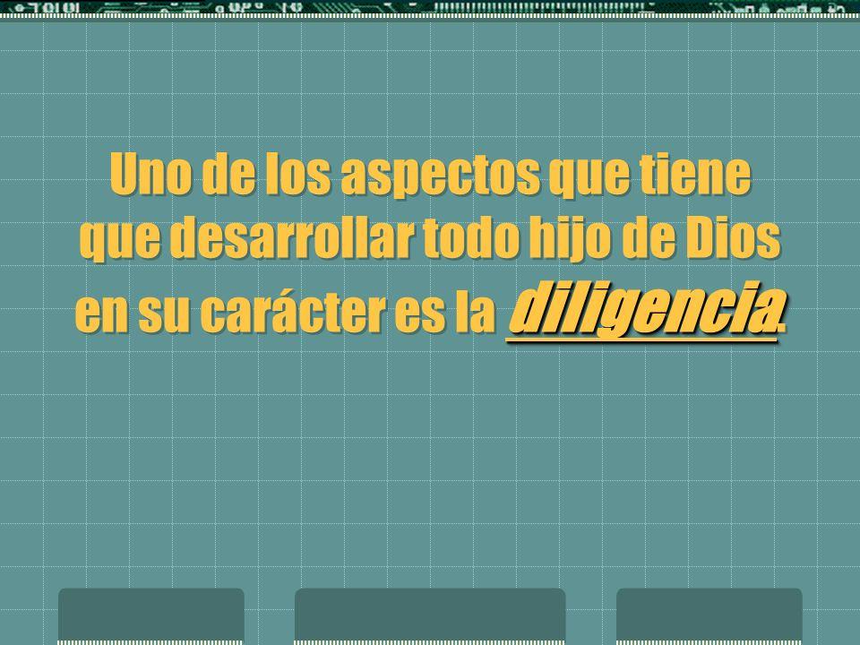 Uno de los aspectos que tiene que desarrollar todo hijo de Dios en su carácter es la diligencia.