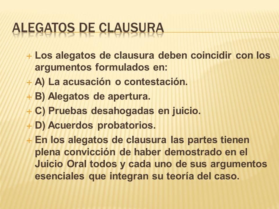 ALEGATOS DE CLAUSURA Los alegatos de clausura deben coincidir con los argumentos formulados en: A) La acusación o contestación.