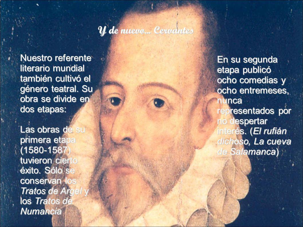 Y de nuevo... Cervantes Nuestro referente literario mundial también cultivó el género teatral. Su obra se divide en dos etapas:
