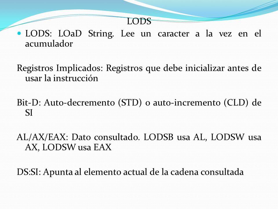 LODS LODS: LOaD String. Lee un caracter a la vez en el acumulador. Registros Implicados: Registros que debe inicializar antes de usar la instrucción.