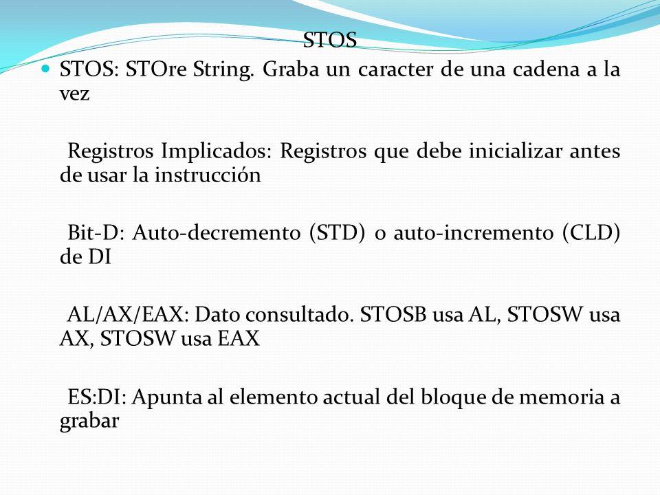 STOS STOS: STOre String. Graba un caracter de una cadena a la vez. Registros Implicados: Registros que debe inicializar antes de usar la instrucción.