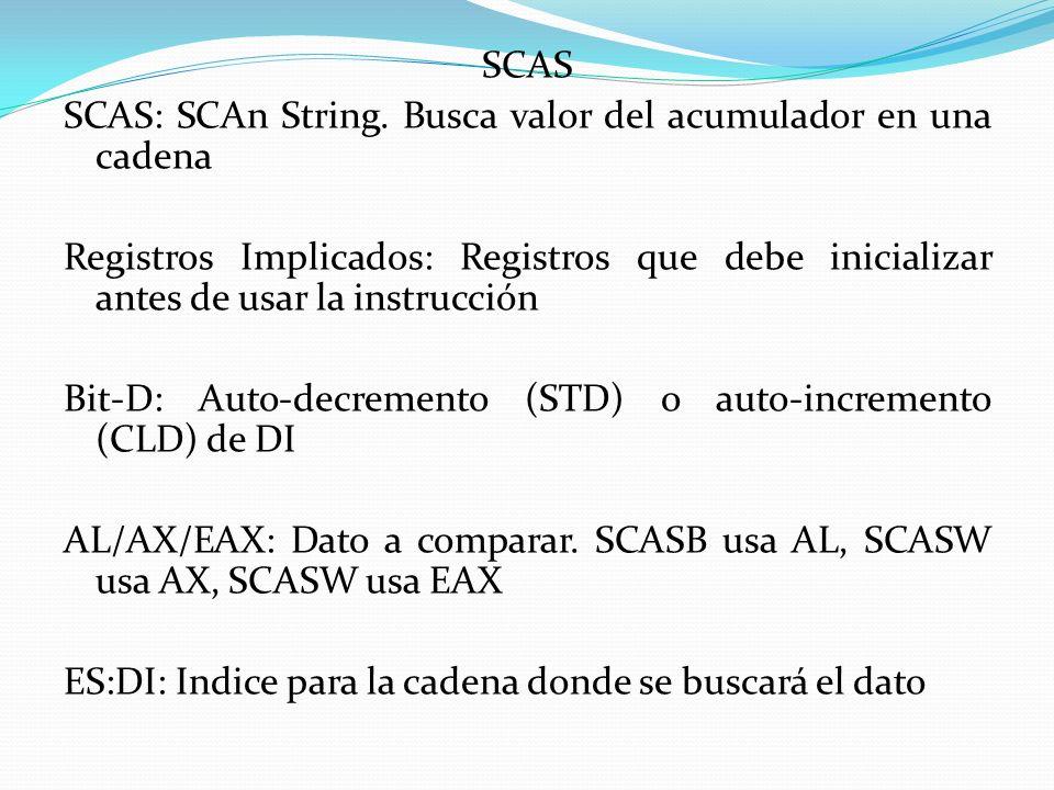 SCAS SCAS: SCAn String. Busca valor del acumulador en una cadena. Registros Implicados: Registros que debe inicializar antes de usar la instrucción.