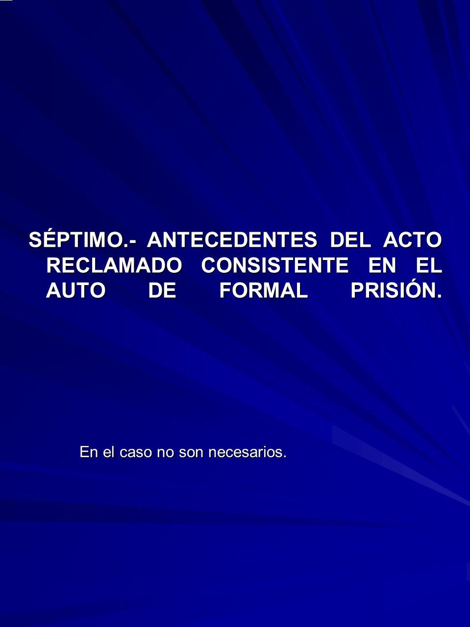 SÉPTIMO.- ANTECEDENTES DEL ACTO RECLAMADO CONSISTENTE EN EL AUTO DE FORMAL PRISIÓN.