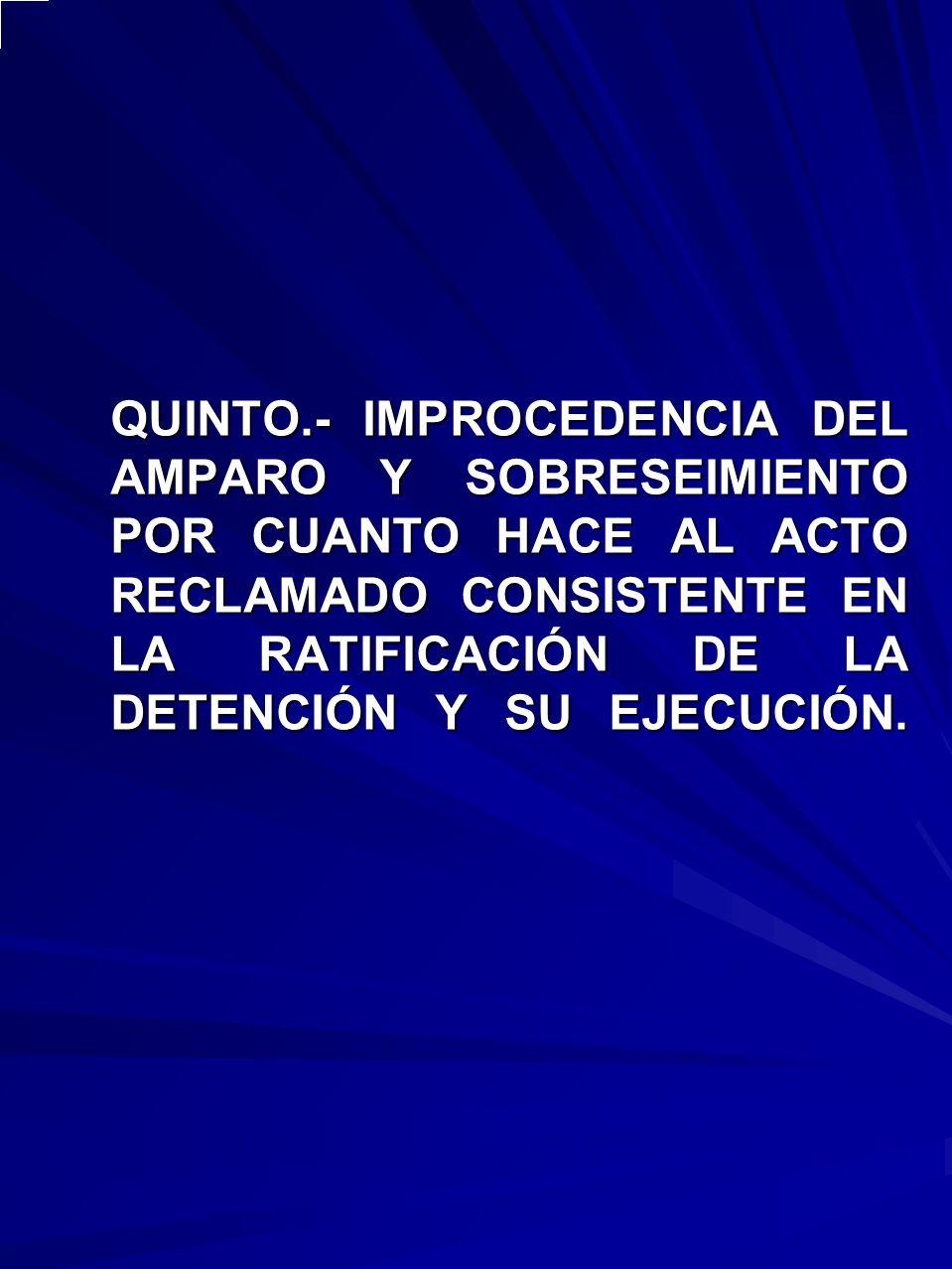 QUINTO.- IMPROCEDENCIA DEL AMPARO Y SOBRESEIMIENTO POR CUANTO HACE AL ACTO RECLAMADO CONSISTENTE EN LA RATIFICACIÓN DE LA DETENCIÓN Y SU EJECUCIÓN.