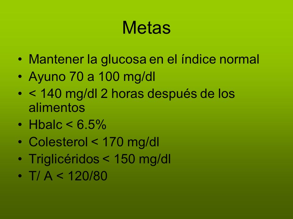 Metas Mantener la glucosa en el índice normal Ayuno 70 a 100 mg/dl