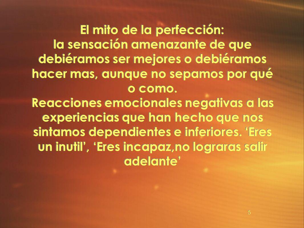 El mito de la perfección: la sensación amenazante de que debiéramos ser mejores o debiéramos hacer mas, aunque no sepamos por qué o como.