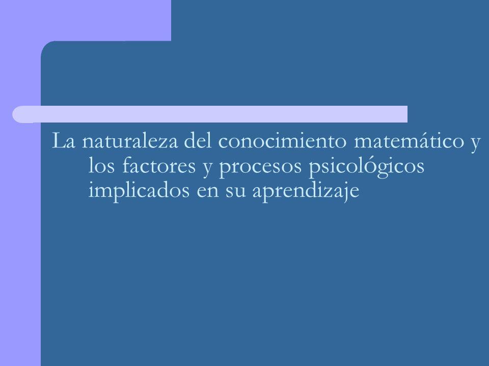 La naturaleza del conocimiento matemático y los factores y procesos psicológicos implicados en su aprendizaje