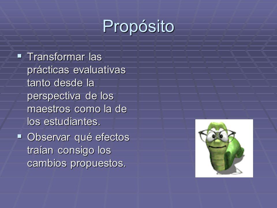 Propósito Transformar las prácticas evaluativas tanto desde la perspectiva de los maestros como la de los estudiantes.