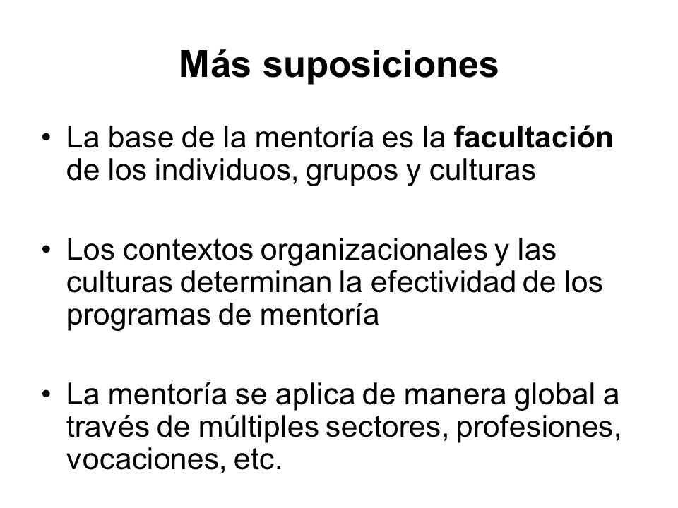 Más suposiciones La base de la mentoría es la facultación de los individuos, grupos y culturas.