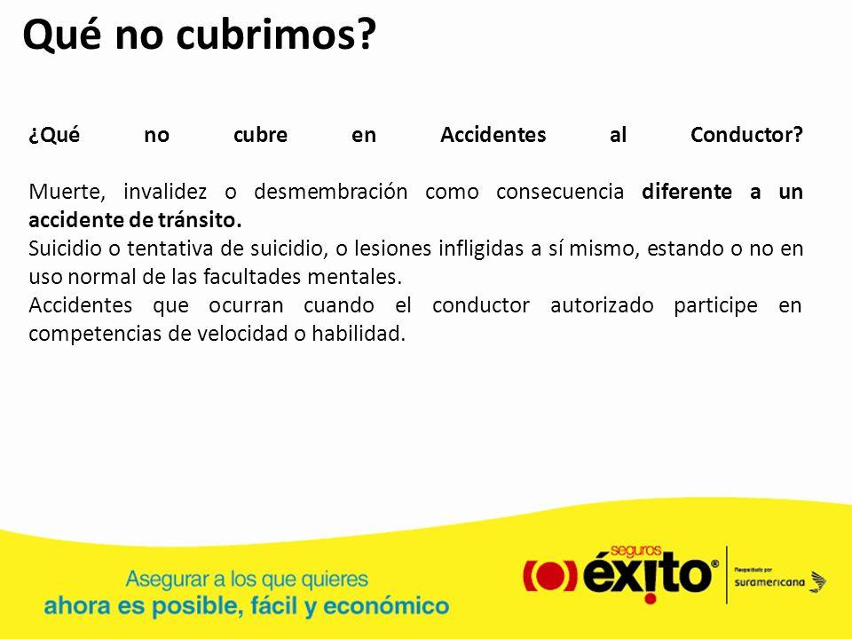 Qué no cubrimos ¿Qué no cubre en Accidentes al Conductor Muerte, invalidez o desmembración como consecuencia diferente a un accidente de tránsito.