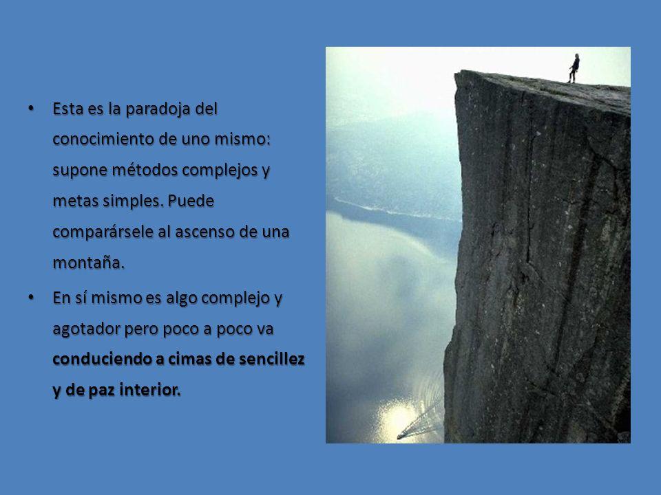 Esta es la paradoja del conocimiento de uno mismo: supone métodos complejos y metas simples. Puede comparársele al ascenso de una montaña.