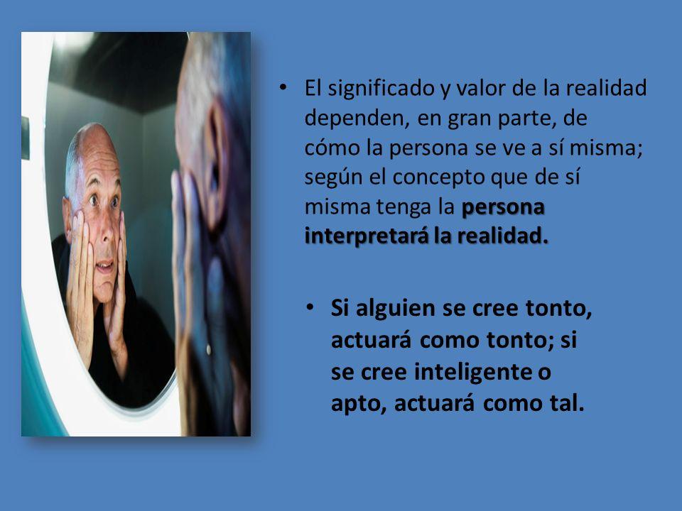 El significado y valor de la realidad dependen, en gran parte, de cómo la persona se ve a sí misma; según el concepto que de sí misma tenga la persona interpretará la realidad.