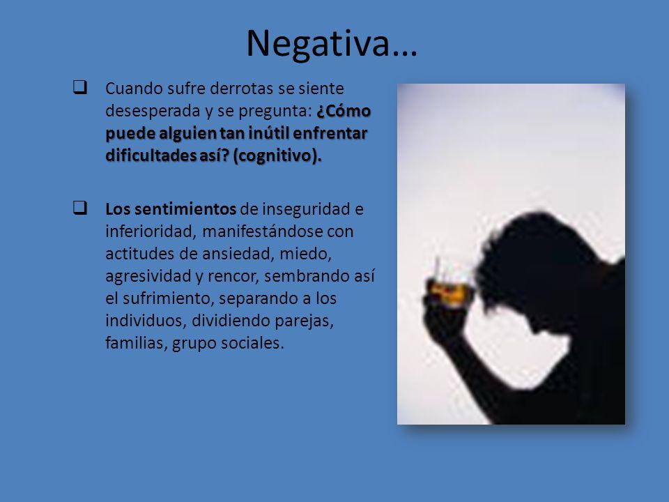 Negativa… Cuando sufre derrotas se siente desesperada y se pregunta: ¿Cómo puede alguien tan inútil enfrentar dificultades así (cognitivo).