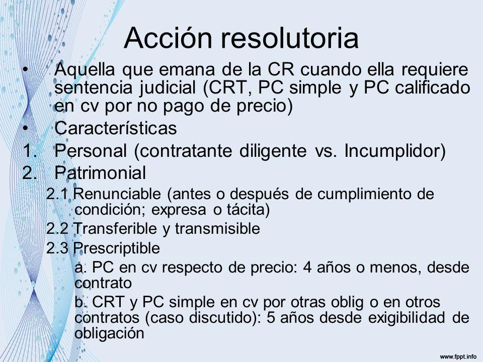 Acción resolutoria Aquella que emana de la CR cuando ella requiere sentencia judicial (CRT, PC simple y PC calificado en cv por no pago de precio)