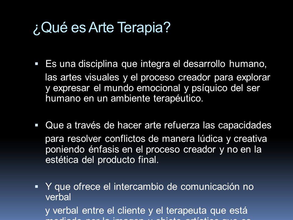 ¿Qué es Arte Terapia Es una disciplina que integra el desarrollo humano,