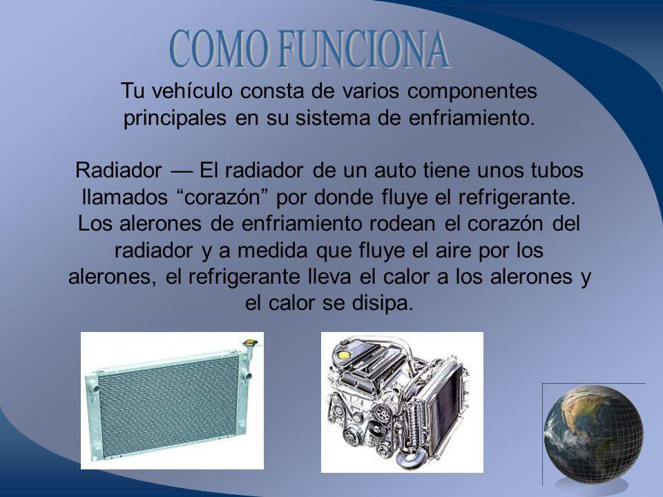 COMO FUNCIONA Tu vehículo consta de varios componentes principales en su sistema de enfriamiento.