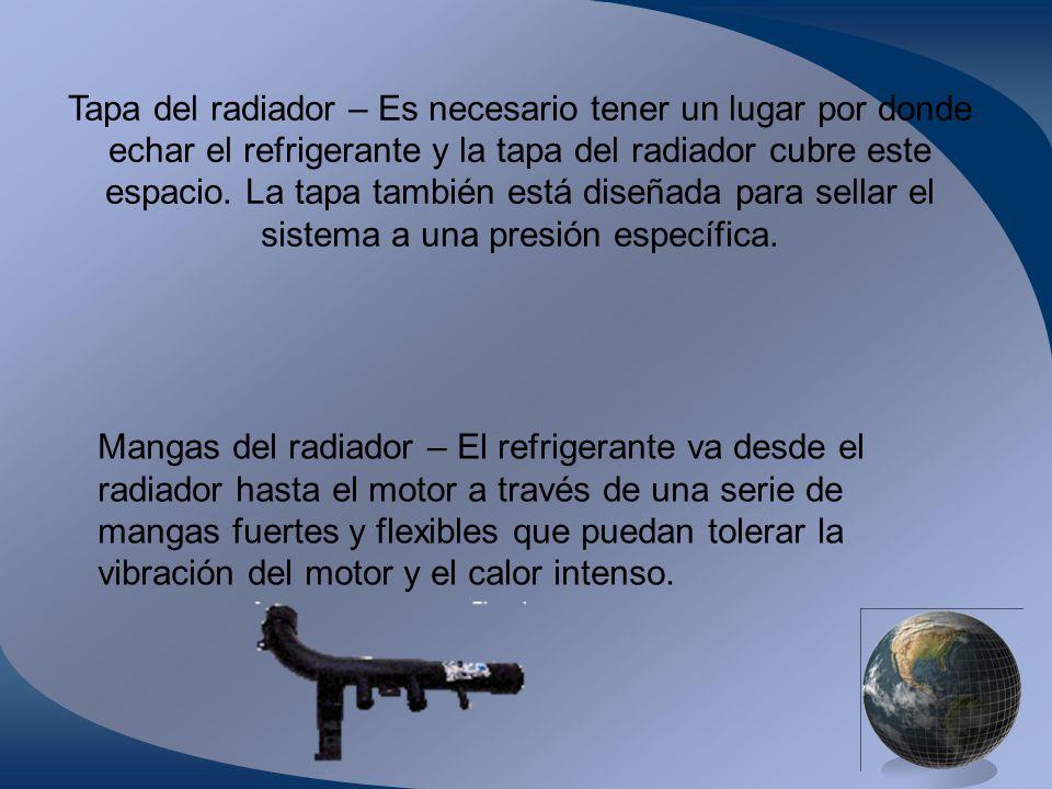 Tapa del radiador – Es necesario tener un lugar por donde echar el refrigerante y la tapa del radiador cubre este espacio. La tapa también está diseñada para sellar el sistema a una presión específica.