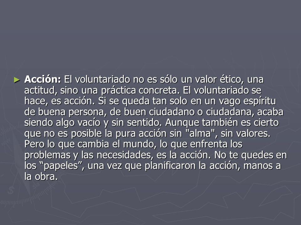 Acción: El voluntariado no es sólo un valor ético, una actitud, sino una práctica concreta.