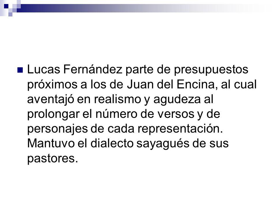 Lucas Fernández parte de presupuestos próximos a los de Juan del Encina, al cual aventajó en realismo y agudeza al prolongar el número de versos y de personajes de cada representación.