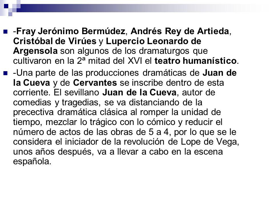 -Fray Jerónimo Bermúdez, Andrés Rey de Artieda, Cristóbal de Virúes y Lupercio Leonardo de Argensola son algunos de los dramaturgos que cultivaron en la 2ª mitad del XVI el teatro humanístico.