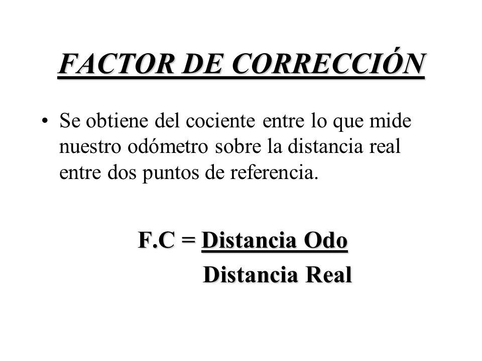 FACTOR DE CORRECCIÓN F.C = Distancia Odo Distancia Real