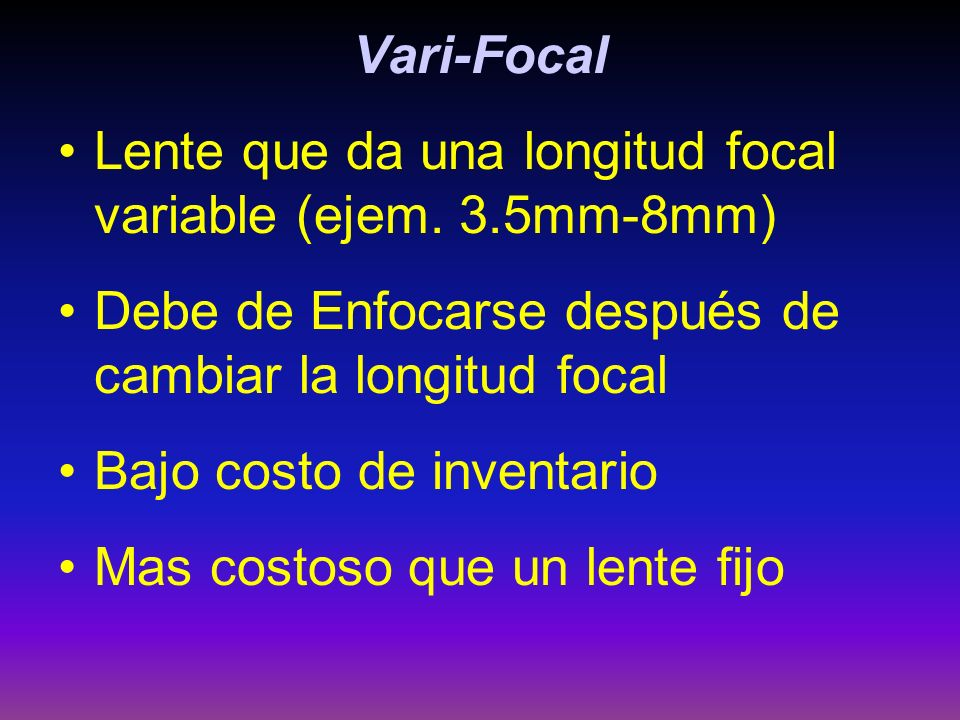 Vari-Focal Lente que da una longitud focal variable (ejem. 3.5mm-8mm) Debe de Enfocarse después de cambiar la longitud focal.