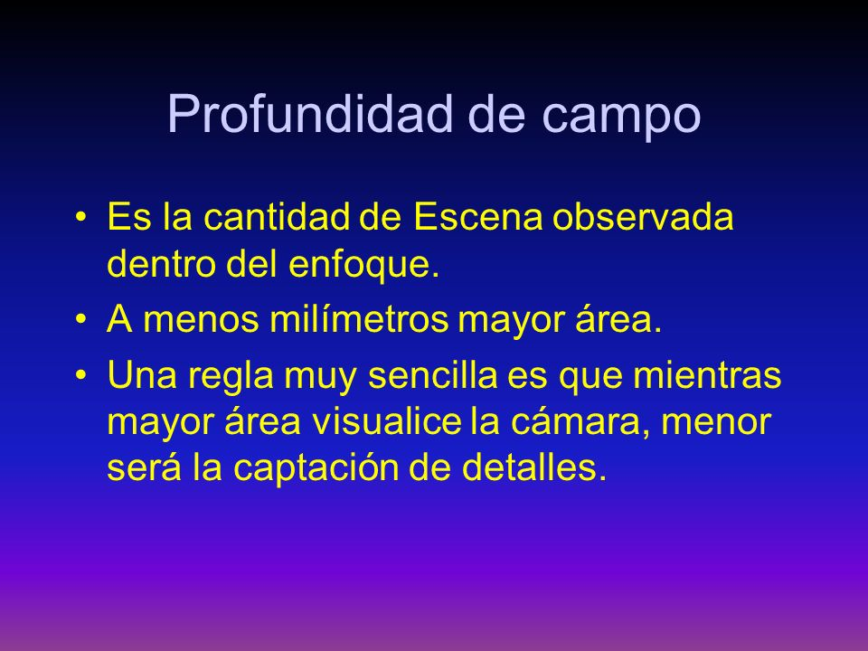 Profundidad de campo Es la cantidad de Escena observada dentro del enfoque. A menos milímetros mayor área.