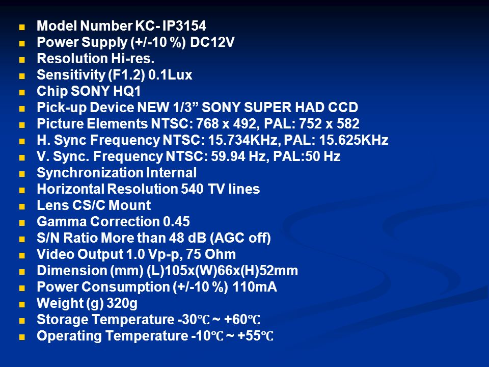 Model Number KC- IP3154 Power Supply (+/-10 %) DC12V. Resolution Hi-res. Sensitivity (F1.2) 0.1Lux.