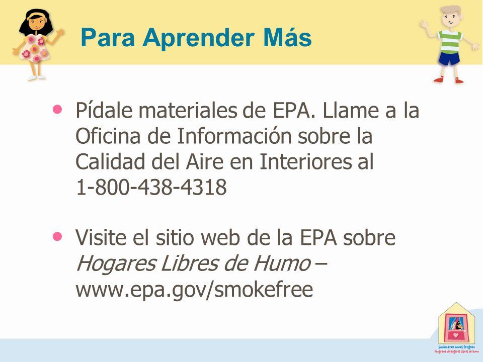 Para Aprender Más Pídale materiales de EPA. Llame a la Oficina de Información sobre la Calidad del Aire en Interiores al 1-800-438-4318.