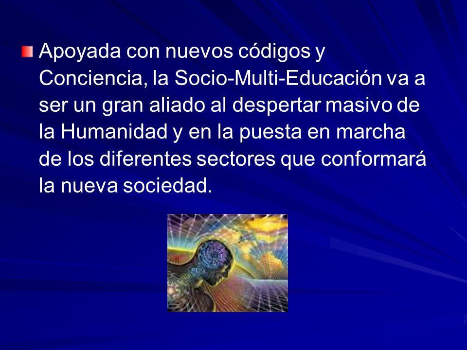 Apoyada con nuevos códigos y Conciencia, la Socio-Multi-Educación va a ser un gran aliado al despertar masivo de la Humanidad y en la puesta en marcha de los diferentes sectores que conformará la nueva sociedad.