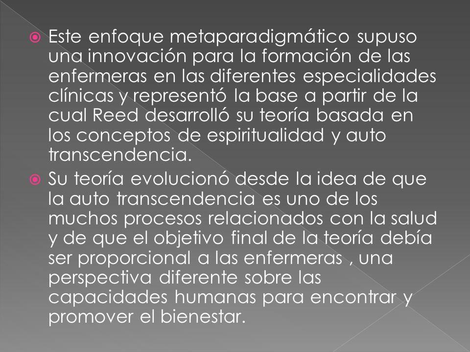 Este enfoque metaparadigmático supuso una innovación para la formación de las enfermeras en las diferentes especialidades clínicas y representó la base a partir de la cual Reed desarrolló su teoría basada en los conceptos de espiritualidad y auto transcendencia.