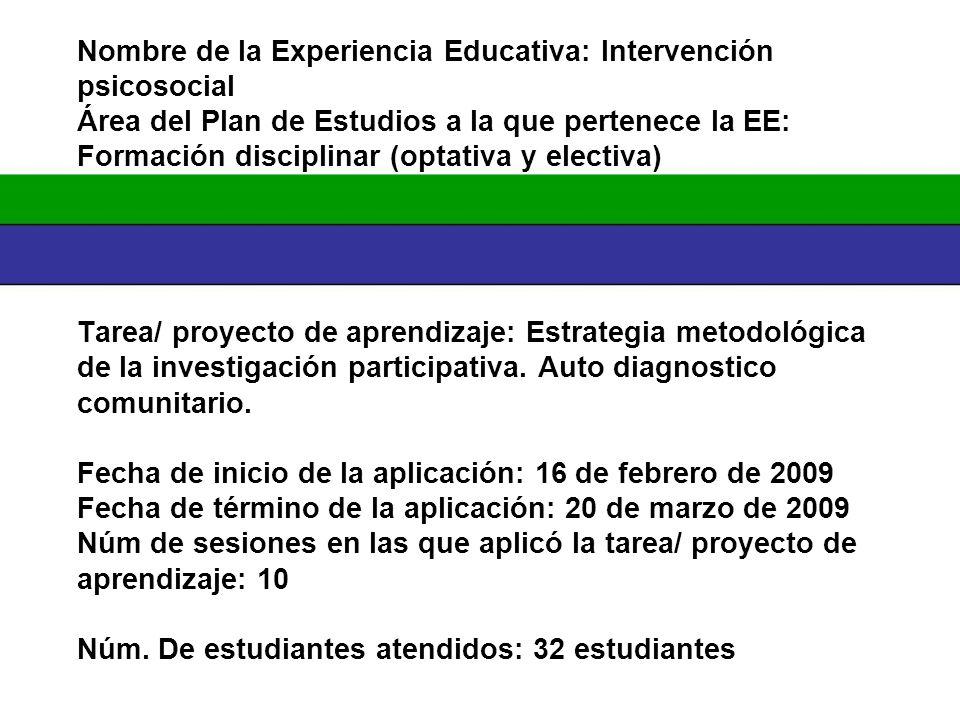 Nombre de la Experiencia Educativa: Intervención psicosocial Área del Plan de Estudios a la que pertenece la EE: Formación disciplinar (optativa y electiva) Tarea/ proyecto de aprendizaje: Estrategia metodológica de la investigación participativa.