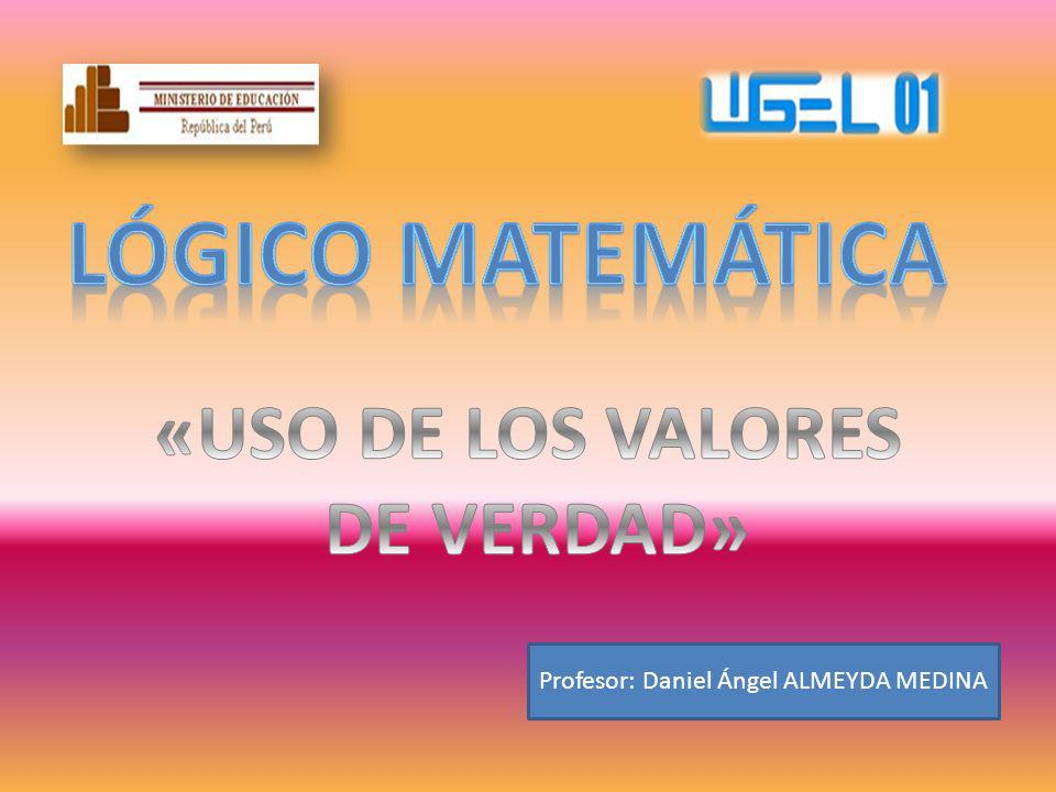 Lógico matemática «USO DE LOS VALORES DE VERDAD»