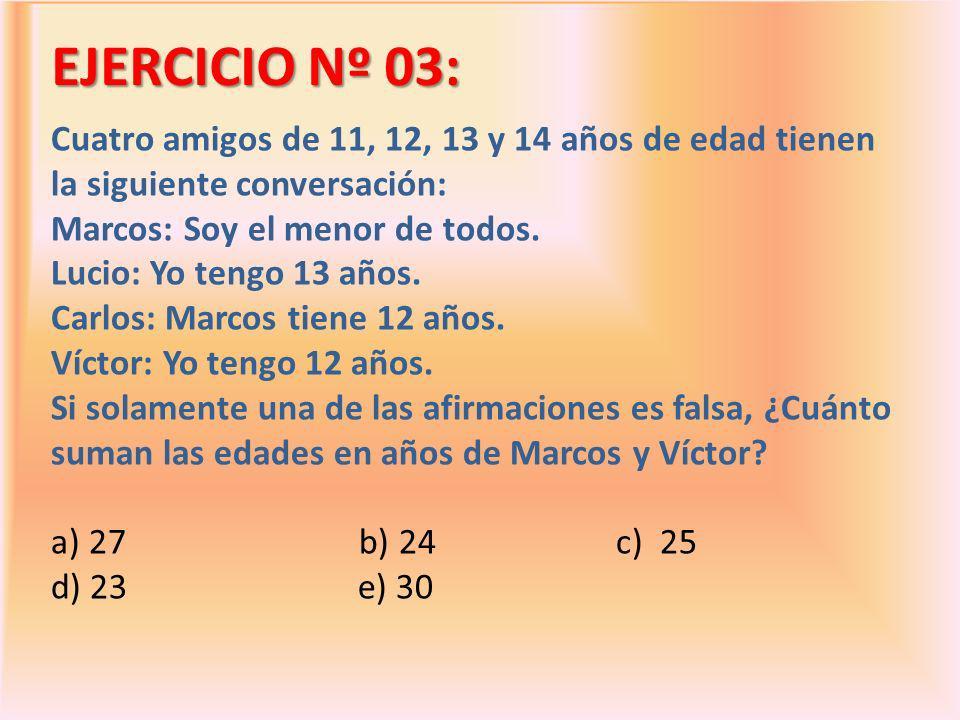 EJERCICIO Nº 03: Cuatro amigos de 11, 12, 13 y 14 años de edad tienen la siguiente conversación: Marcos: Soy el menor de todos.