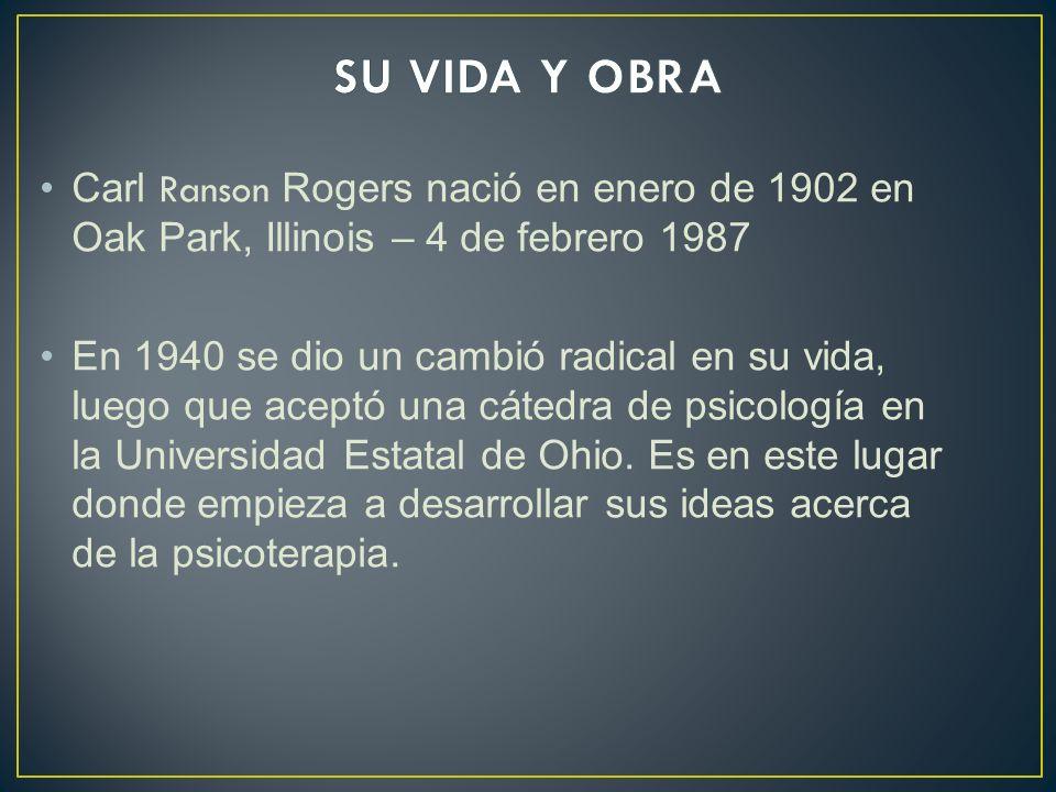 SU VIDA Y OBRA Carl Ranson Rogers nació en enero de 1902 en Oak Park, Illinois – 4 de febrero 1987.
