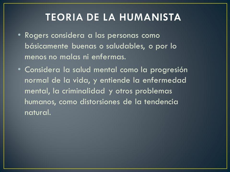 TEORIA DE LA HUMANISTA Rogers considera a las personas como básicamente buenas o saludables, o por lo menos no malas ni enfermas.
