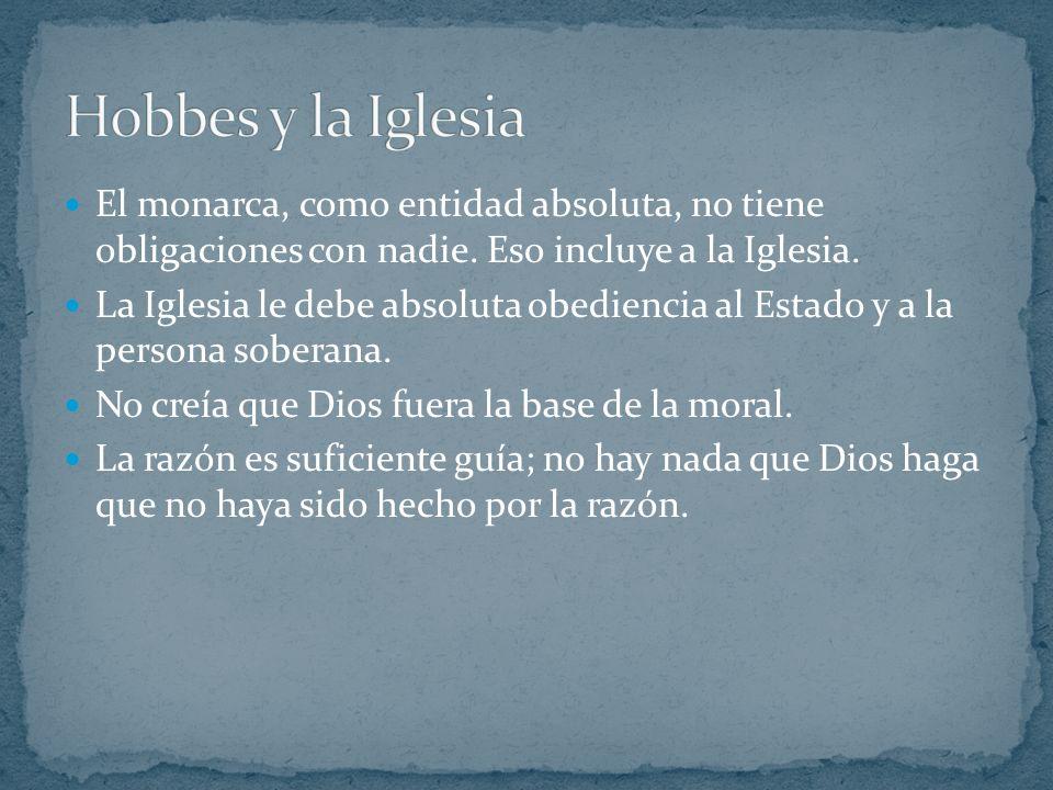 Hobbes y la Iglesia El monarca, como entidad absoluta, no tiene obligaciones con nadie. Eso incluye a la Iglesia.
